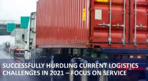 Successfully Hurdling Current Logistics Challenges in 2021 – Focus on Service